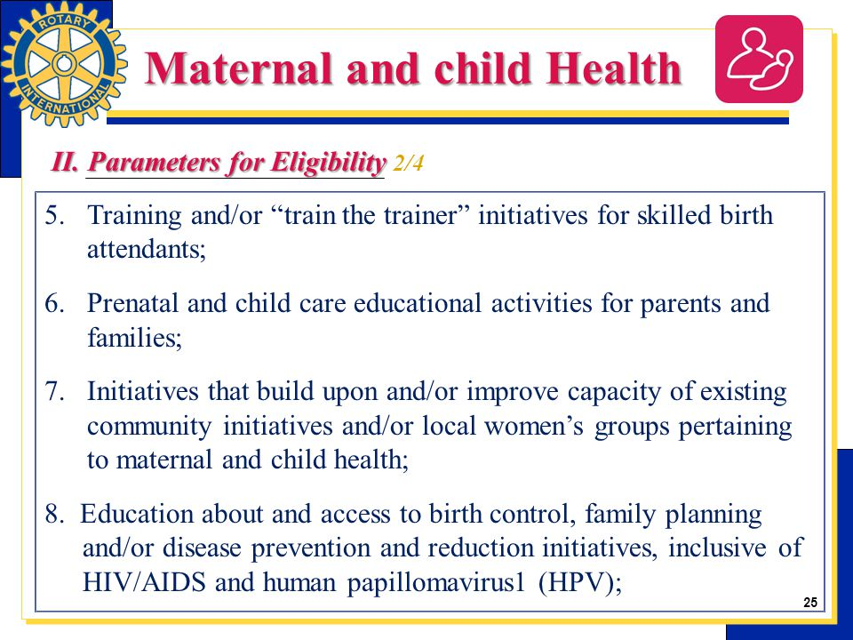25 5.Training and/or train the trainer initiatives for skilled birth attendants; 6.Prenatal and child care educational activities for parents and families; 7.Initiatives that build upon and/or improve capacity of existing community initiatives and/or local women's groups pertaining to maternal and child health; 8.