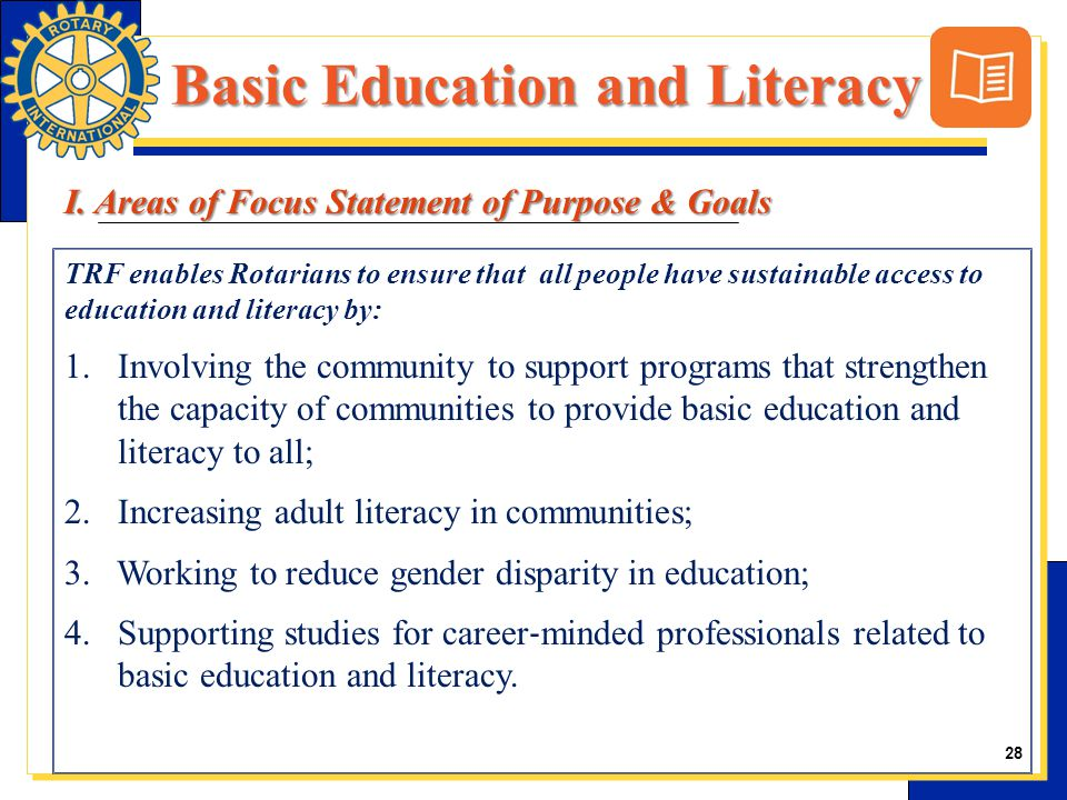 28 TRF enables Rotarians to ensure that all people have sustainable access to education and literacy by: 1.Involving the community to support programs that strengthen the capacity of communities to provide basic education and literacy to all; 2.