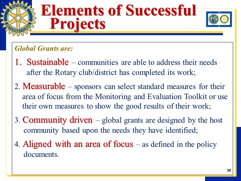 Elements of Successful Projects Global Grants are: 1.Sustainable 1.Sustainable – communities are able to address their needs after the Rotary club/district has completed its work; Measurable 2.