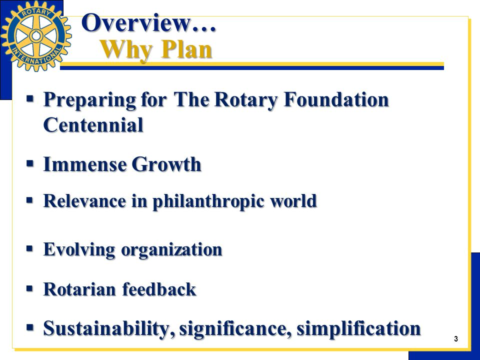  Preparing for The Rotary Foundation Centennial  Immense Growth  Relevance in philanthropic world  Evolving organization  Rotarian feedback  Sustainability, significance, simplification Overview… Why Plan 3