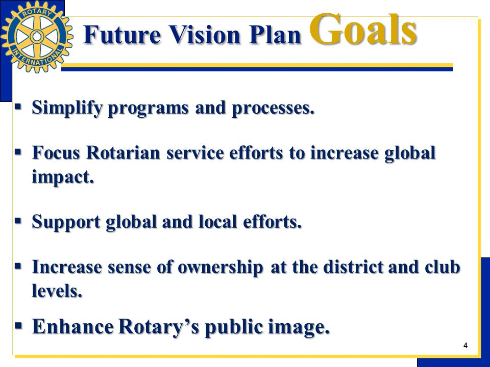  Simplify programs and processes.  Focus Rotarian service efforts to increase global impact.