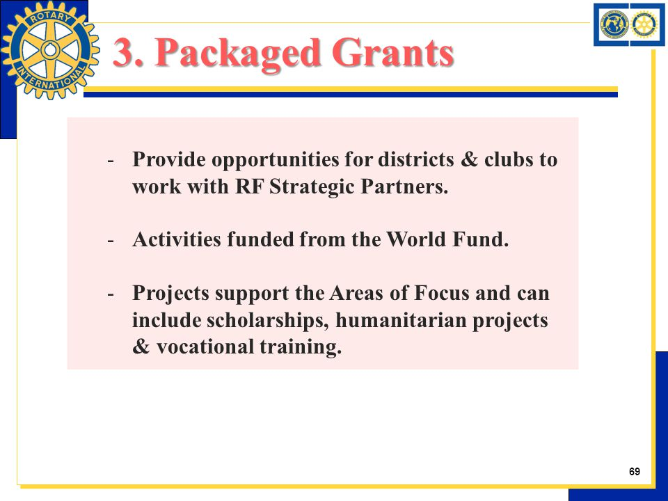 -Provide opportunities for districts & clubs to work with RF Strategic Partners. -Activities funded from the World Fund. -Projects support the Areas o