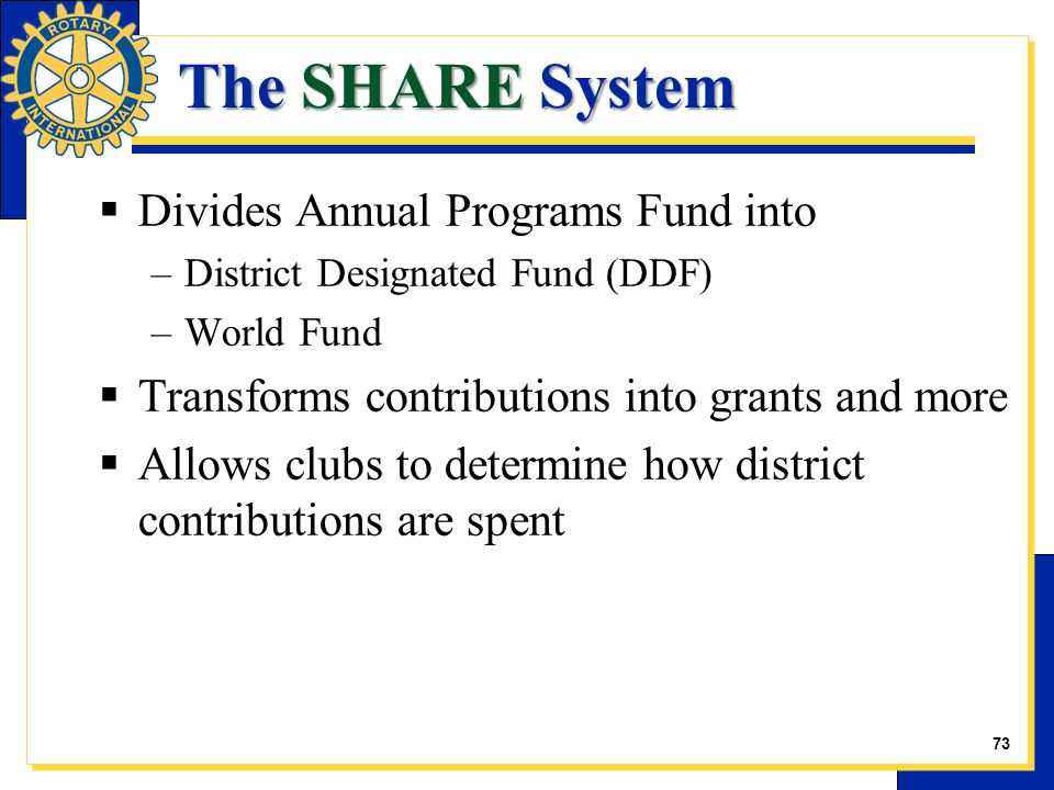 The SHARE System  Divides Annual Programs Fund into –District Designated Fund (DDF) –World Fund  Transforms contributions into grants and more  All