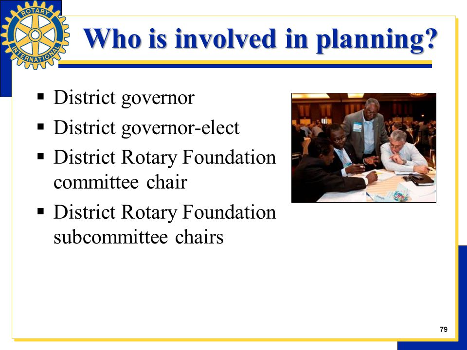  District governor  District governor-elect  District Rotary Foundation committee chair  District Rotary Foundation subcommittee chairs Who is involved in planning.