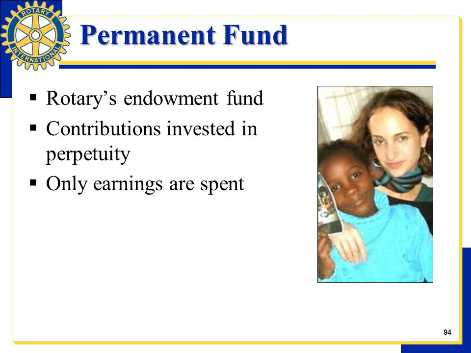Permanent Fund  Rotary's endowment fund  Contributions invested in perpetuity  Only earnings are spent 23 94