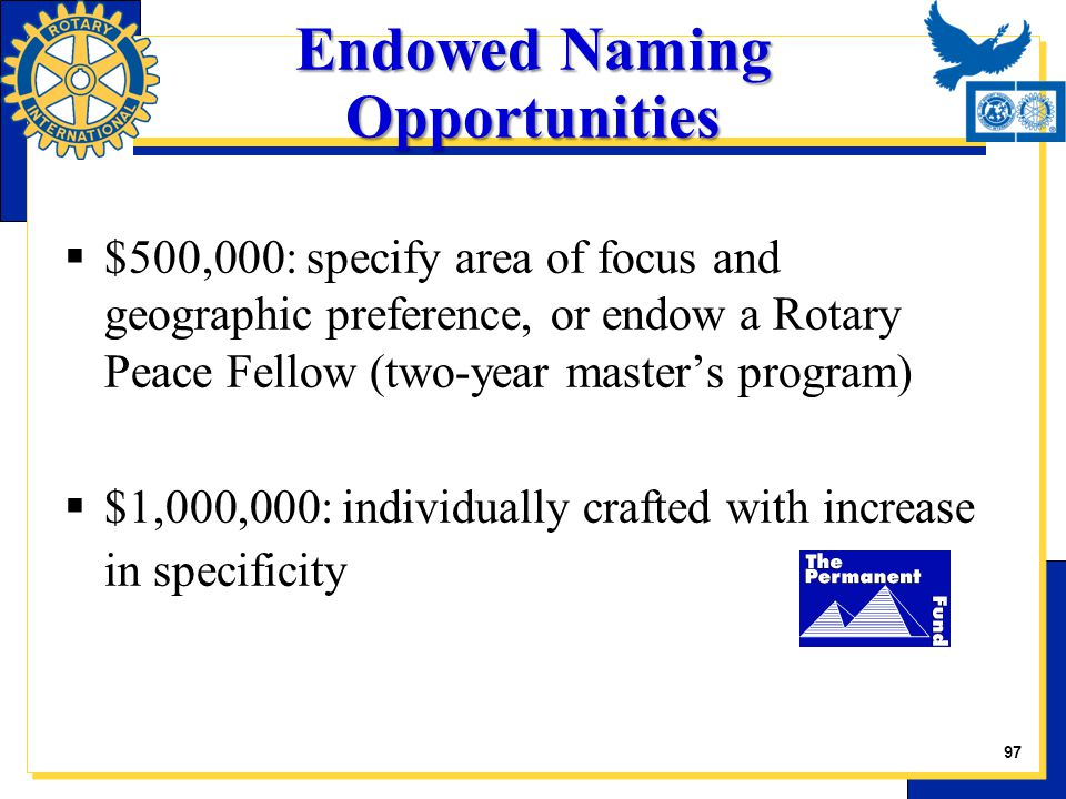  $500,000: specify area of focus and geographic preference, or endow a Rotary Peace Fellow (two-year master's program)  $1,000,000: individually cra