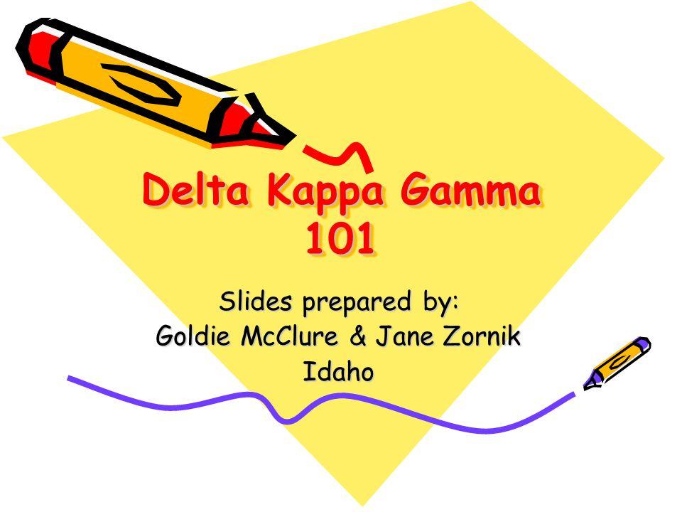 Delta Kappa Gamma 101 Slides prepared by: Goldie McClure & Jane Zornik Idaho