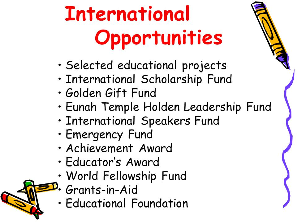 International Opportunities Selected educational projects International Scholarship Fund Golden Gift Fund Eunah Temple Holden Leadership Fund International Speakers Fund Emergency Fund Achievement Award Educator's Award World Fellowship Fund Grants-in-Aid Educational Foundation