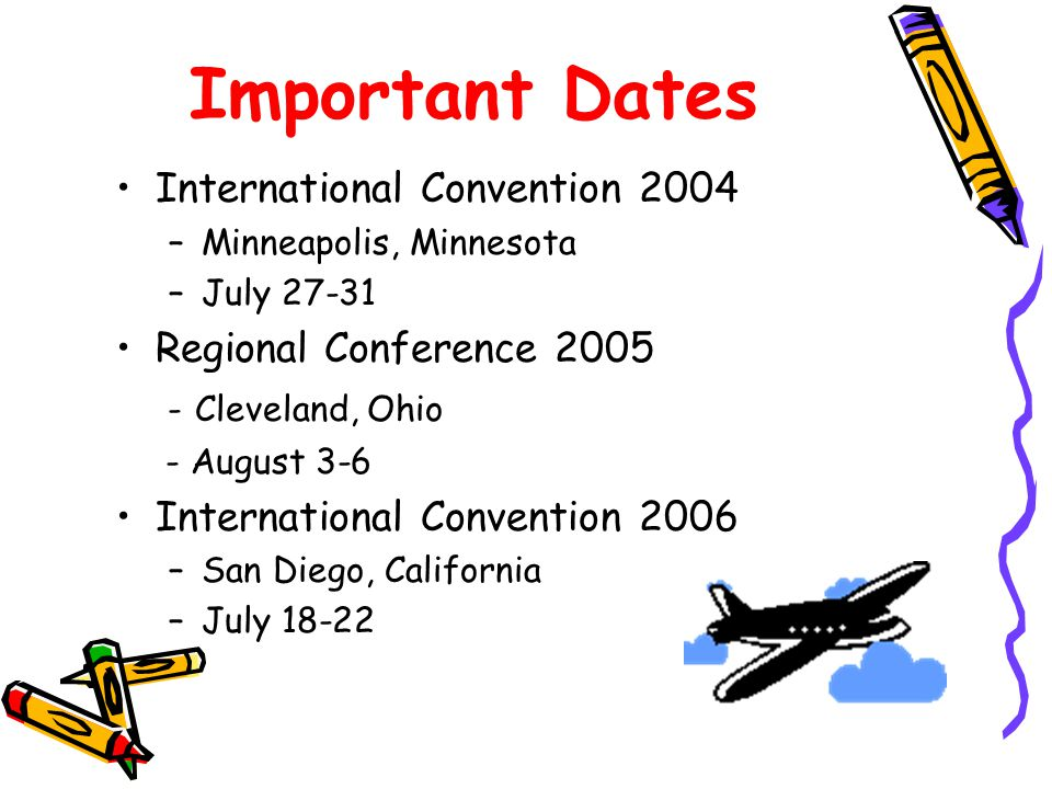 Important Dates International Convention 2004 –Minneapolis, Minnesota –July 27-31 Regional Conference 2005 - Cleveland, Ohio - August 3-6 International Convention 2006 –San Diego, California –July 18-22