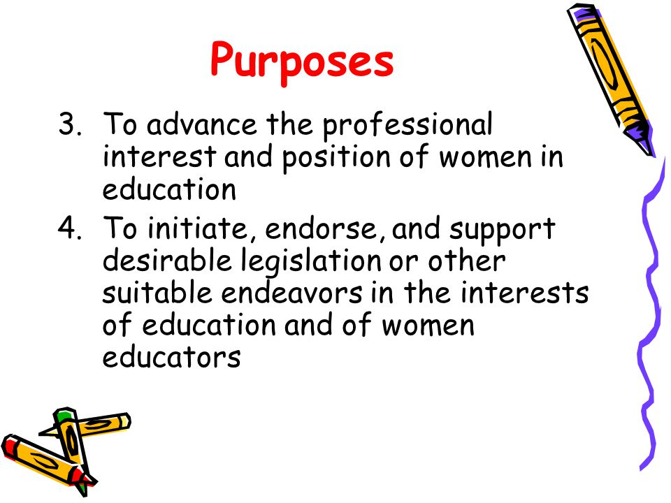 Purposes 3.To advance the professional interest and position of women in education 4.To initiate, endorse, and support desirable legislation or other suitable endeavors in the interests of education and of women educators