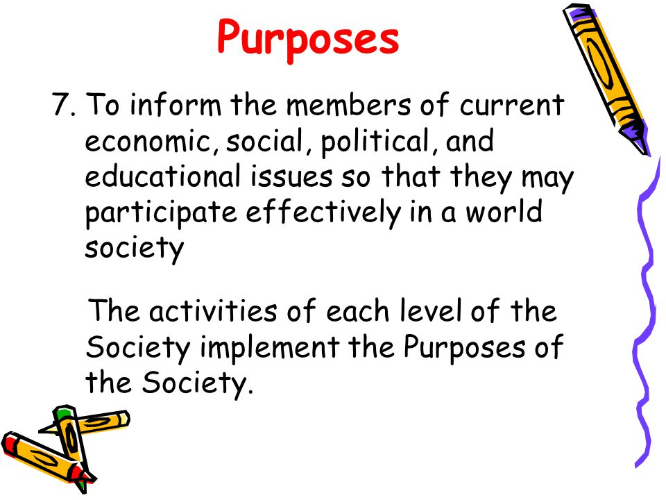Purposes 7.To inform the members of current economic, social, political, and educational issues so that they may participate effectively in a world society The activities of each level of the Society implement the Purposes of the Society.