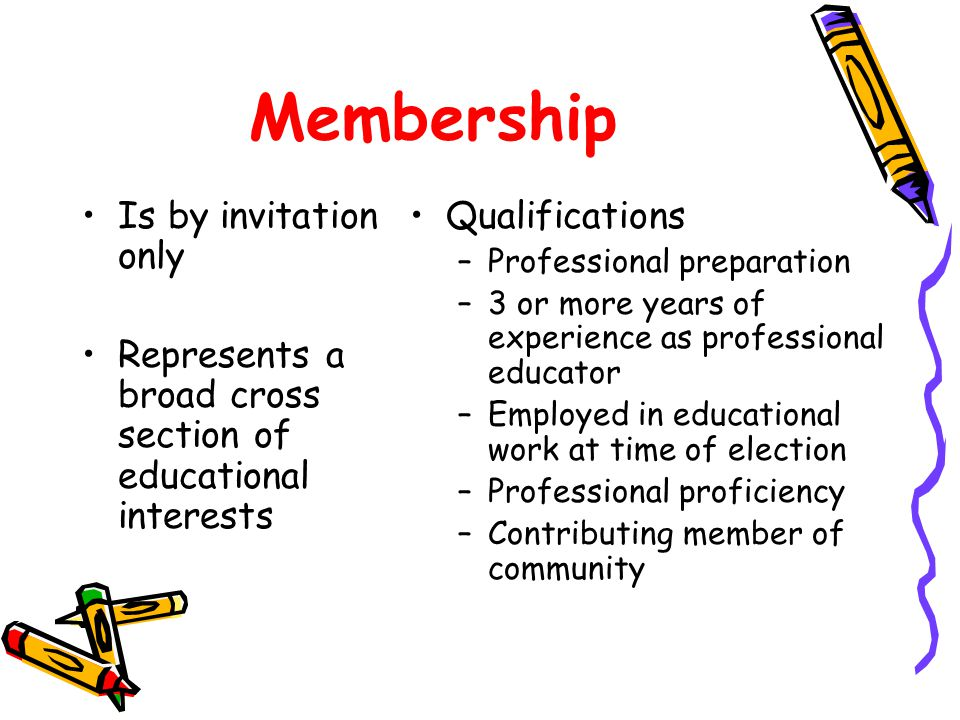 Membership Is by invitation only Represents a broad cross section of educational interests Qualifications –Professional preparation –3 or more years of experience as professional educator –Employed in educational work at time of election –Professional proficiency –Contributing member of community