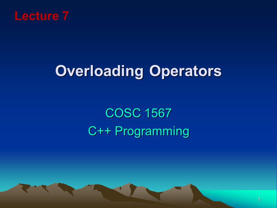 1 Overloading Operators COSC 1567 C++ Programming Lecture 7