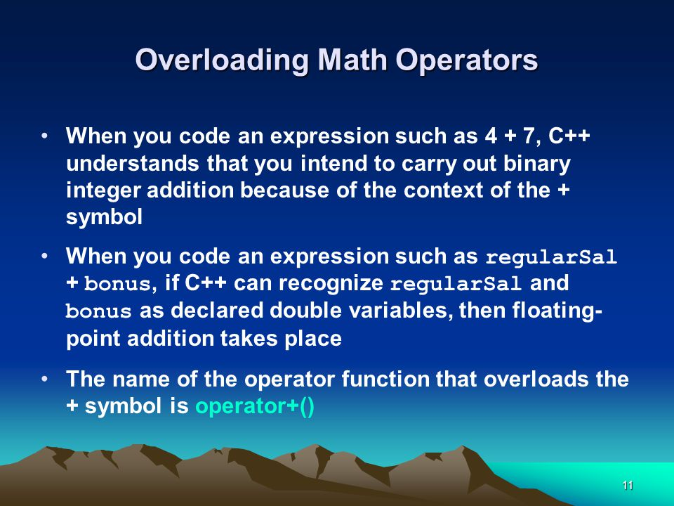 11 Overloading Math Operators When you code an expression such as 4 + 7, C++ understands that you intend to carry out binary integer addition because