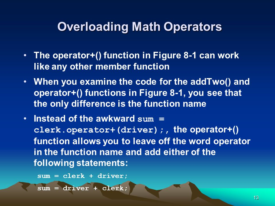 13 Overloading Math Operators The operator+() function in Figure 8-1 can work like any other member function When you examine the code for the addTwo(