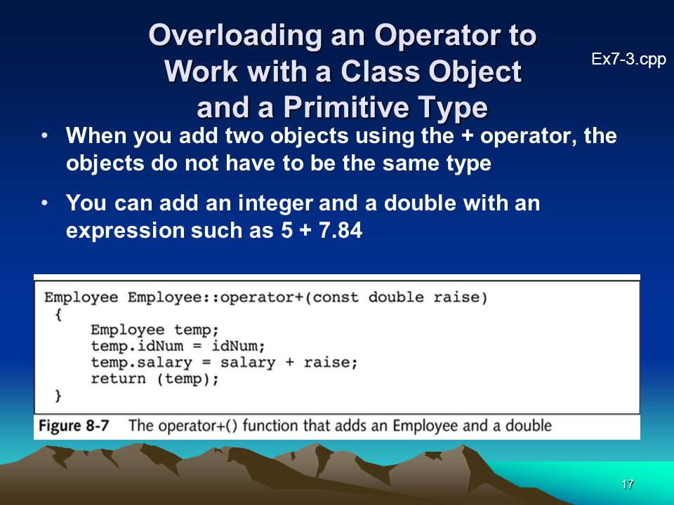 17 Overloading an Operator to Work with a Class Object and a Primitive Type When you add two objects using the + operator, the objects do not have to be the same type You can add an integer and a double with an expression such as 5 + 7.84 Ex7-3.cpp