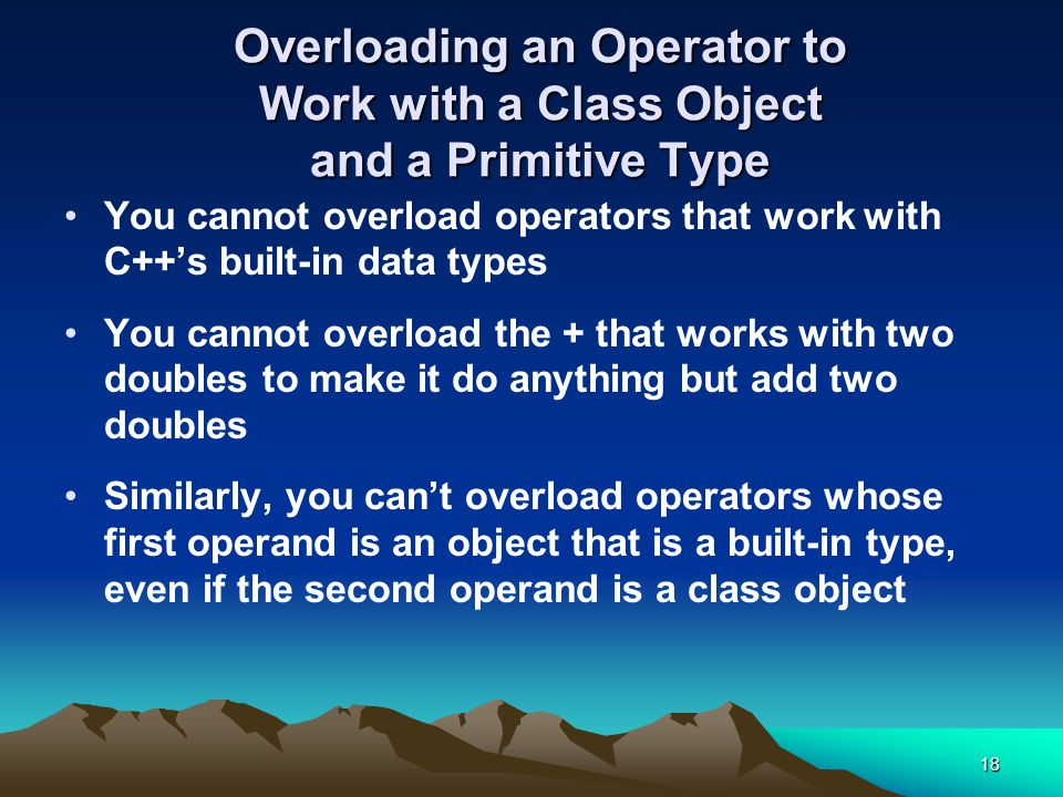 18 Overloading an Operator to Work with a Class Object and a Primitive Type You cannot overload operators that work with C++'s built-in data types You cannot overload the + that works with two doubles to make it do anything but add two doubles Similarly, you can't overload operators whose first operand is an object that is a built-in type, even if the second operand is a class object