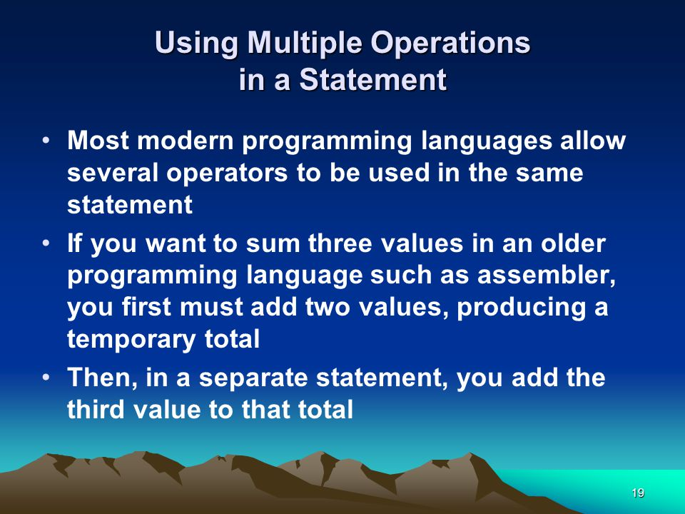 19 Using Multiple Operations in a Statement Most modern programming languages allow several operators to be used in the same statement If you want to