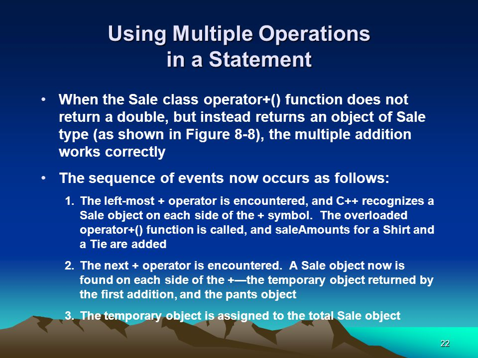 22 Using Multiple Operations in a Statement When the Sale class operator+() function does not return a double, but instead returns an object of Sale type (as shown in Figure 8-8), the multiple addition works correctly The sequence of events now occurs as follows: 1.The left-most + operator is encountered, and C++ recognizes a Sale object on each side of the + symbol.