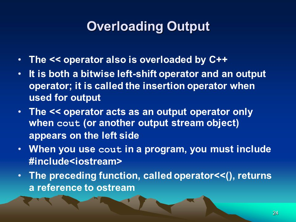 24 Overloading Output The << operator also is overloaded by C++ It is both a bitwise left-shift operator and an output operator; it is called the insertion operator when used for output The << operator acts as an output operator only when cout (or another output stream object) appears on the left side When you use cout in a program, you must include #include The preceding function, called operator<<(), returns a reference to ostream