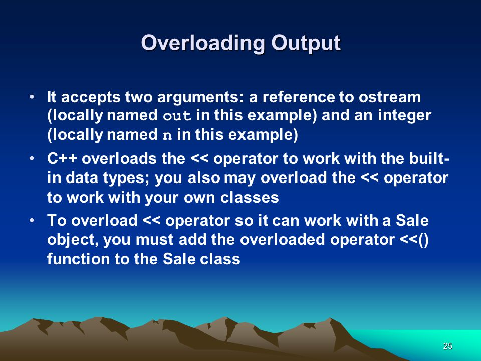 25 Overloading Output It accepts two arguments: a reference to ostream (locally named out in this example) and an integer (locally named n in this example) C++ overloads the << operator to work with the built- in data types; you also may overload the << operator to work with your own classes To overload << operator so it can work with a Sale object, you must add the overloaded operator <<() function to the Sale class