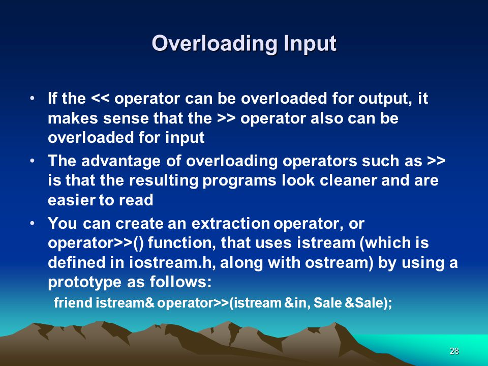 28 Overloading Input If the > operator also can be overloaded for input The advantage of overloading operators such as >> is that the resulting programs look cleaner and are easier to read You can create an extraction operator, or operator>>() function, that uses istream (which is defined in iostream.h, along with ostream) by using a prototype as follows: friend istream& operator>>(istream &in, Sale &Sale);