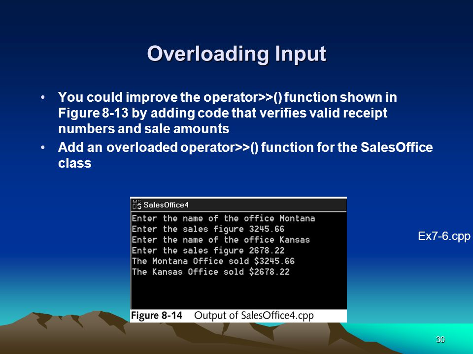 30 Overloading Input You could improve the operator>>() function shown in Figure 8-13 by adding code that verifies valid receipt numbers and sale amounts Add an overloaded operator>>() function for the SalesOffice class Ex7-6.cpp
