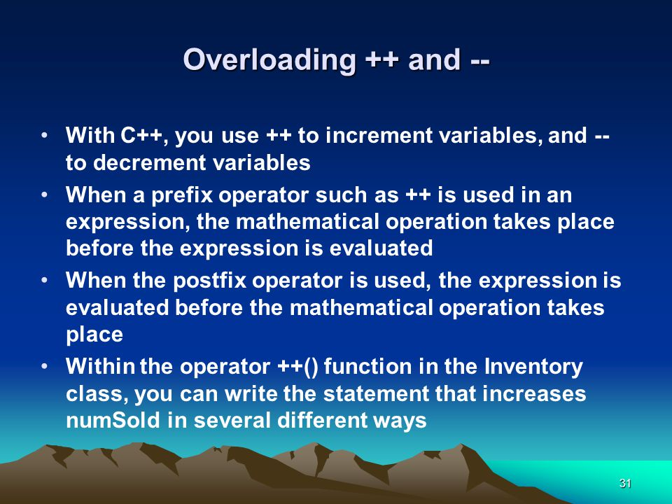31 Overloading ++ and -- With C++, you use ++ to increment variables, and -- to decrement variables When a prefix operator such as ++ is used in an expression, the mathematical operation takes place before the expression is evaluated When the postfix operator is used, the expression is evaluated before the mathematical operation takes place Within the operator ++() function in the Inventory class, you can write the statement that increases numSold in several different ways