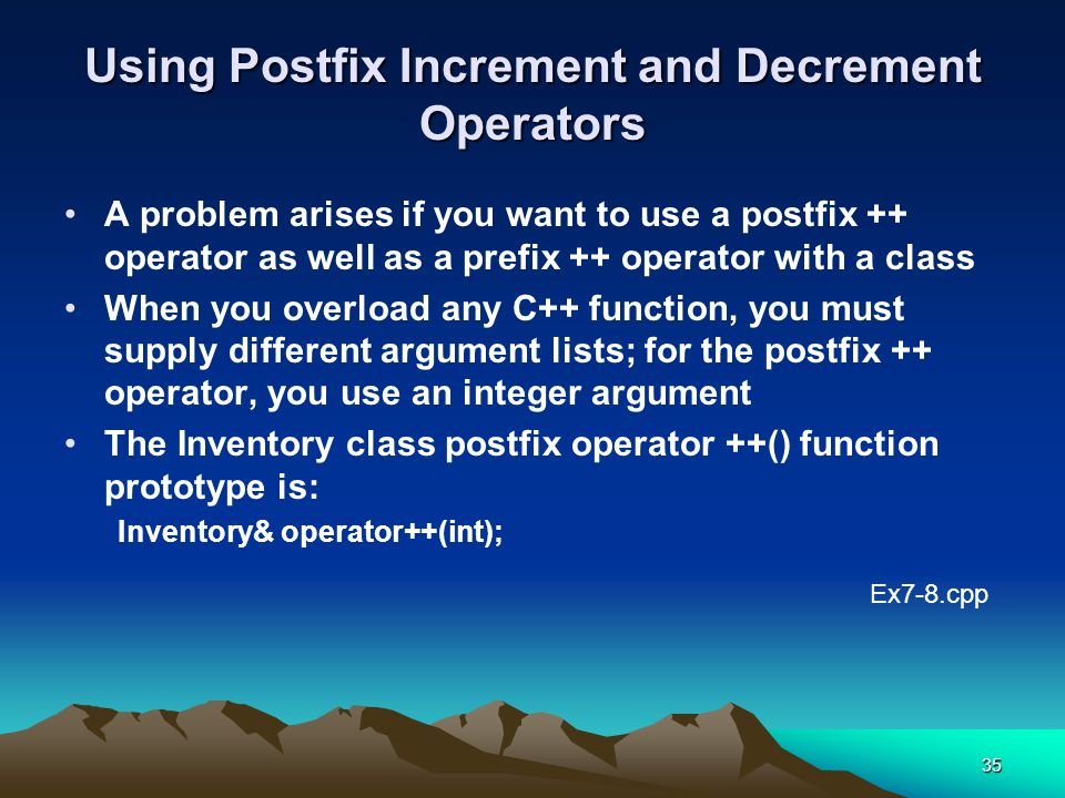 35 Using Postfix Increment and Decrement Operators A problem arises if you want to use a postfix ++ operator as well as a prefix ++ operator with a class When you overload any C++ function, you must supply different argument lists; for the postfix ++ operator, you use an integer argument The Inventory class postfix operator ++() function prototype is: Inventory& operator++(int); Ex7-8.cpp