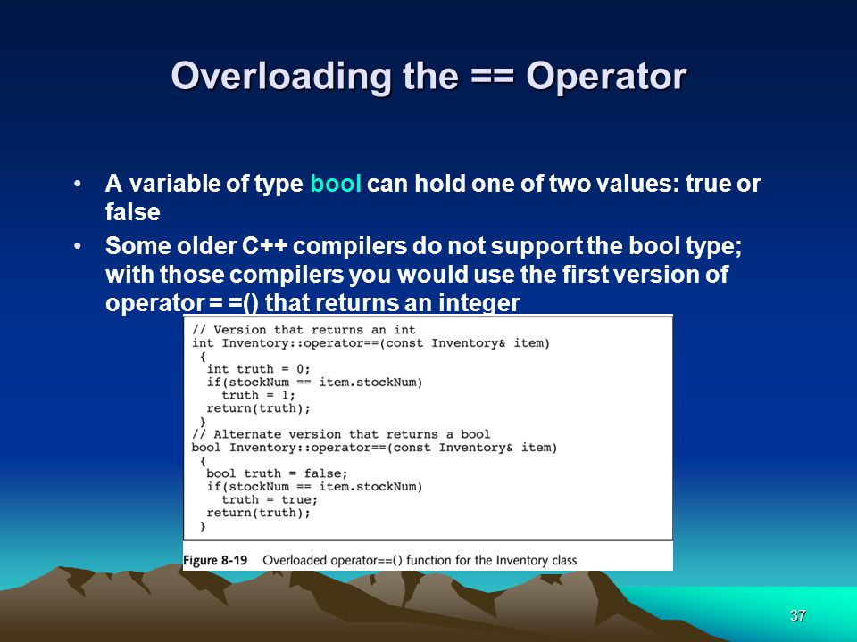 37 Overloading the == Operator A variable of type bool can hold one of two values: true or false Some older C++ compilers do not support the bool type