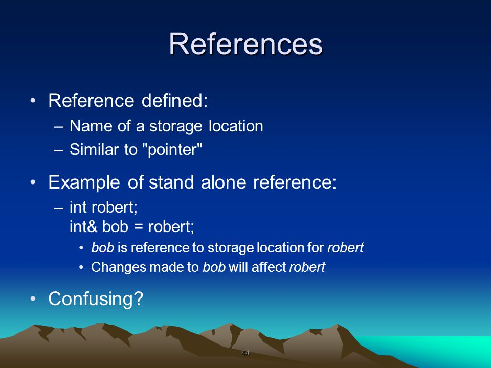 References Reference defined: –Name of a storage location –Similar to pointer Example of stand alone reference: –int robert; int& bob = robert; bob is reference to storage location for robert Changes made to bob will affect robert Confusing.