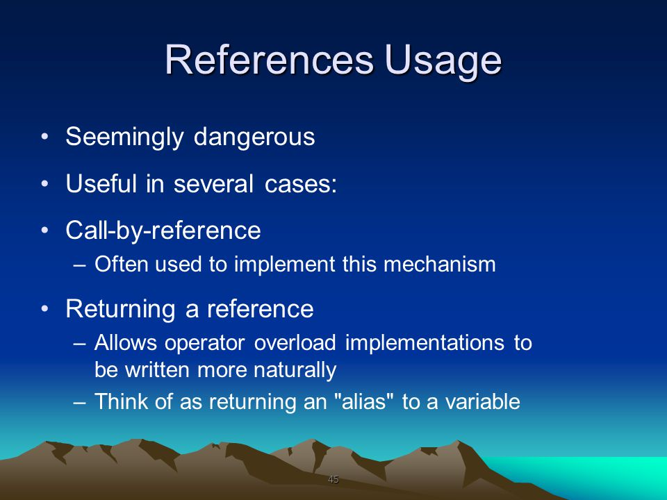 References Usage Seemingly dangerous Useful in several cases: Call-by-reference –Often used to implement this mechanism Returning a reference –Allows