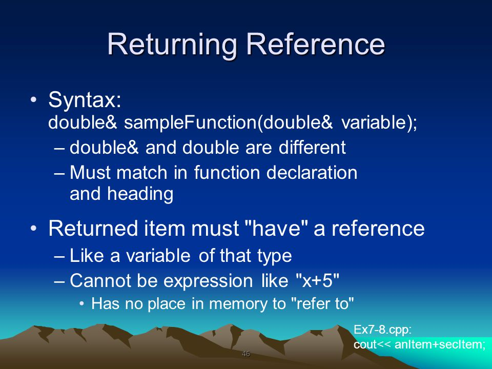 Returning Reference Syntax: double& sampleFunction(double& variable); –double& and double are different –Must match in function declaration and headin