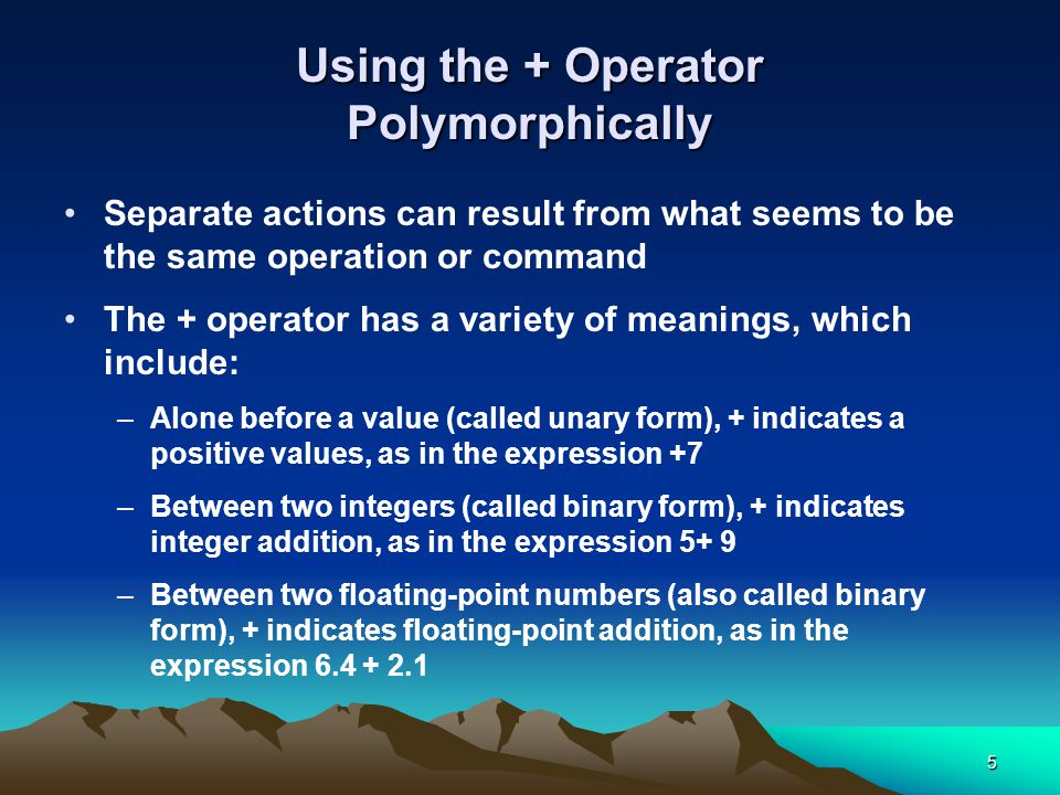 5 Using the + Operator Polymorphically Separate actions can result from what seems to be the same operation or command The + operator has a variety of meanings, which include: –Alone before a value (called unary form), + indicates a positive values, as in the expression +7 –Between two integers (called binary form), + indicates integer addition, as in the expression 5+ 9 –Between two floating-point numbers (also called binary form), + indicates floating-point addition, as in the expression 6.4 + 2.1