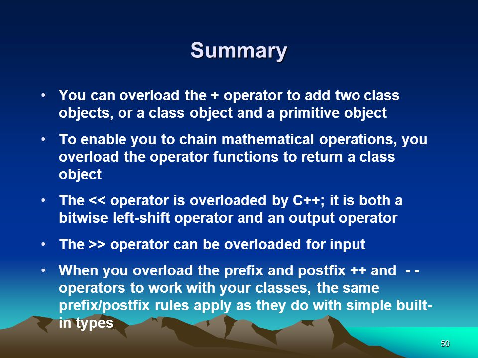 50 Summary You can overload the + operator to add two class objects, or a class object and a primitive object To enable you to chain mathematical operations, you overload the operator functions to return a class object The << operator is overloaded by C++; it is both a bitwise left-shift operator and an output operator The >> operator can be overloaded for input When you overload the prefix and postfix ++ and - - operators to work with your classes, the same prefix/postfix rules apply as they do with simple built- in types
