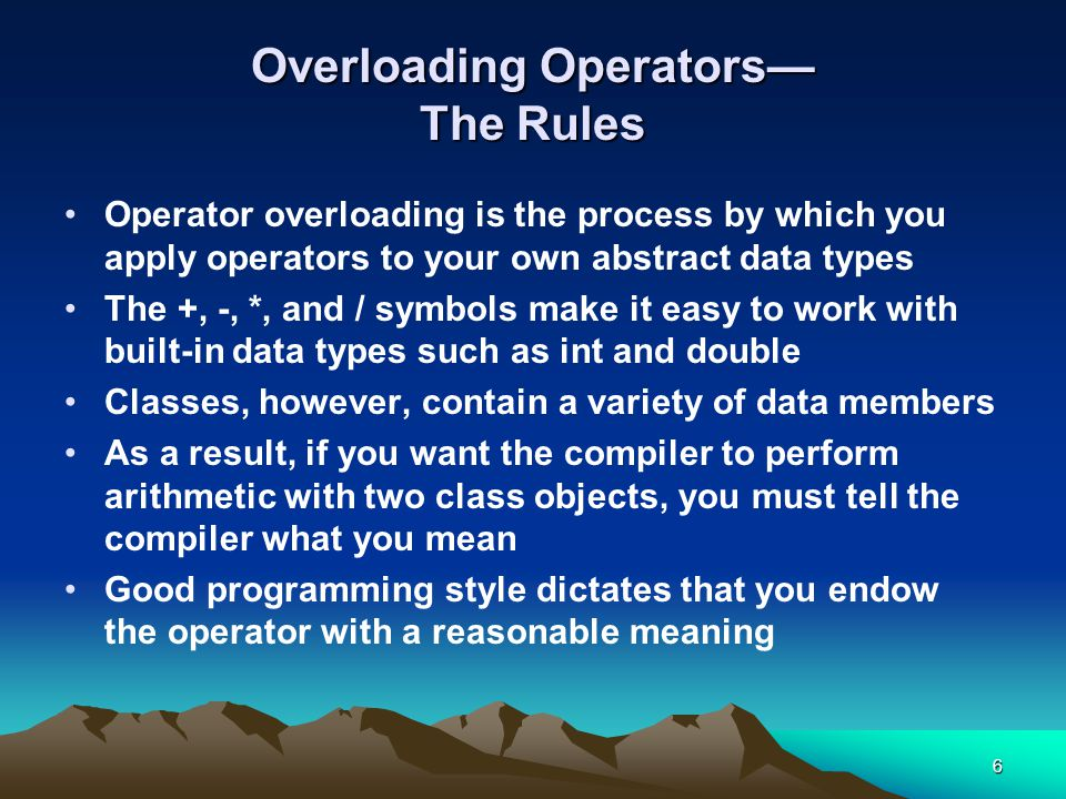 6 Overloading Operators— The Rules Operator overloading is the process by which you apply operators to your own abstract data types The +, -, *, and / symbols make it easy to work with built-in data types such as int and double Classes, however, contain a variety of data members As a result, if you want the compiler to perform arithmetic with two class objects, you must tell the compiler what you mean Good programming style dictates that you endow the operator with a reasonable meaning