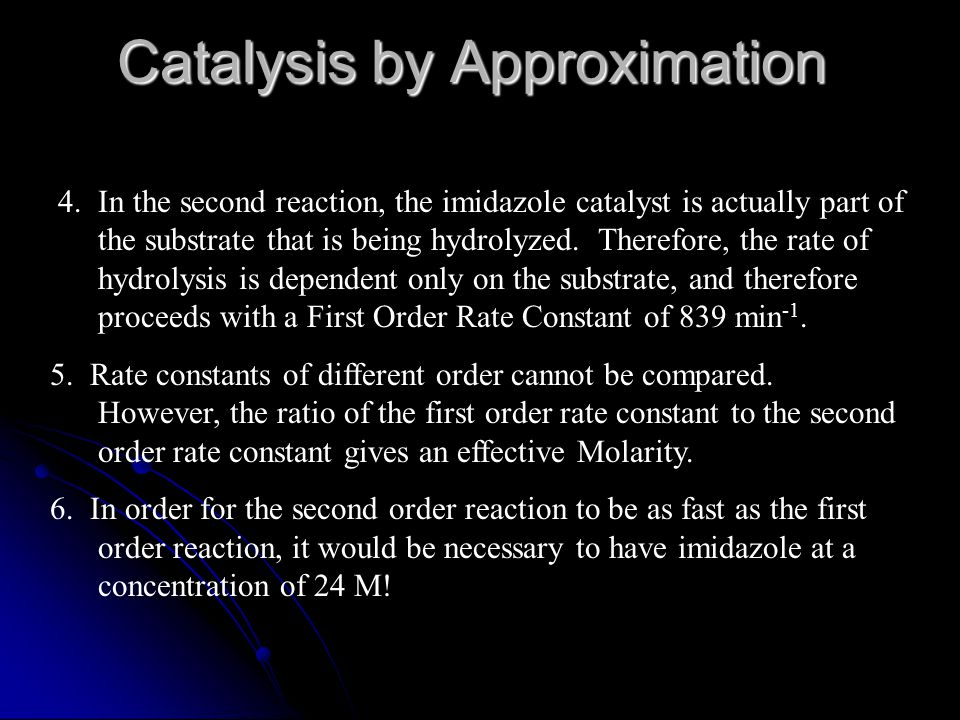 Catalysis by Approximation 4. In the second reaction, the imidazole catalyst is actually part of the substrate that is being hydrolyzed. Therefore, th