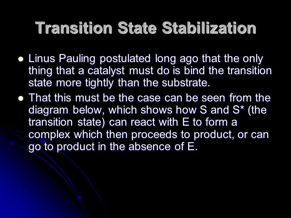 Transition State Stabilization Linus Pauling postulated long ago that the only thing that a catalyst must do is bind the transition state more tightly