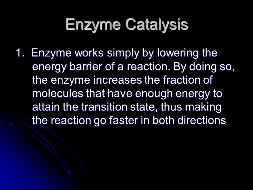 1. Enzyme works simply by lowering the energy barrier of a reaction. By doing so, the enzyme increases the fraction of molecules that have enough ener