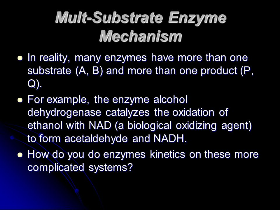 Mult-Substrate Enzyme Mechanism In reality, many enzymes have more than one substrate (A, B) and more than one product (P, Q). In reality, many enzyme