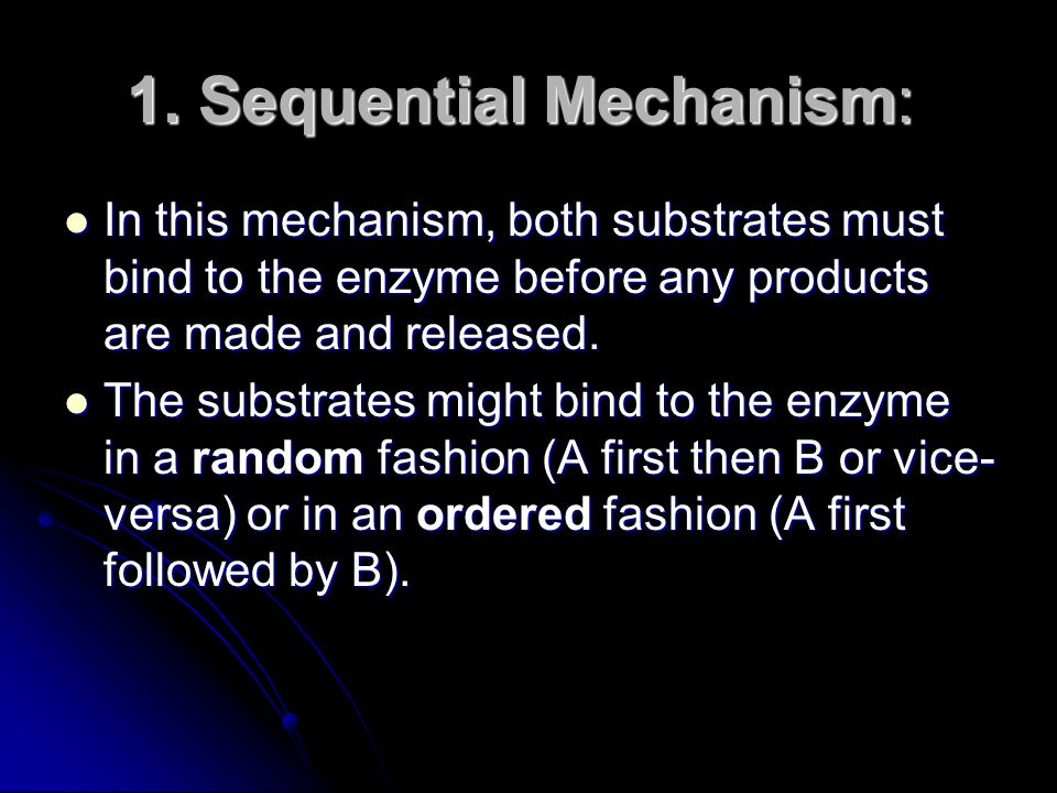 1. Sequential Mechanism: 1. Sequential Mechanism: In this mechanism, both substrates must bind to the enzyme before any products are made and released
