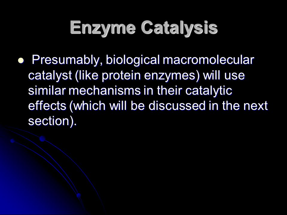 Presumably, biological macromolecular catalyst (like protein enzymes) will use similar mechanisms in their catalytic effects (which will be discussed