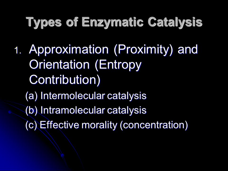 Types of Enzymatic Catalysis 1. Approximation (Proximity) and Orientation (Entropy Contribution) (a) Intermolecular catalysis (b) Intramolecular catal
