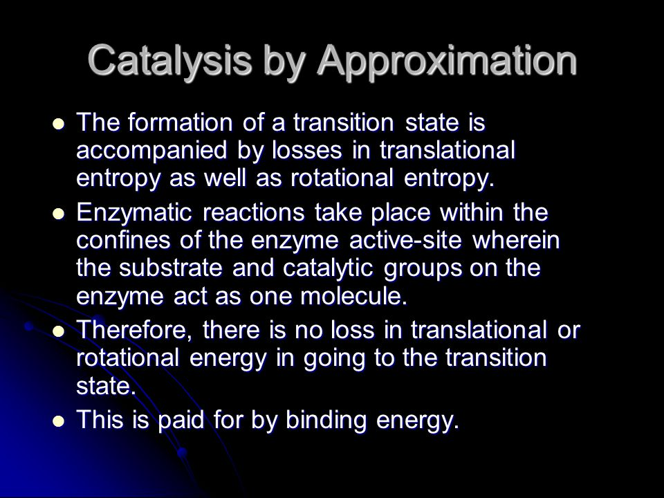 Catalysis by Approximation The formation of a transition state is accompanied by losses in translational entropy as well as rotational entropy. The fo