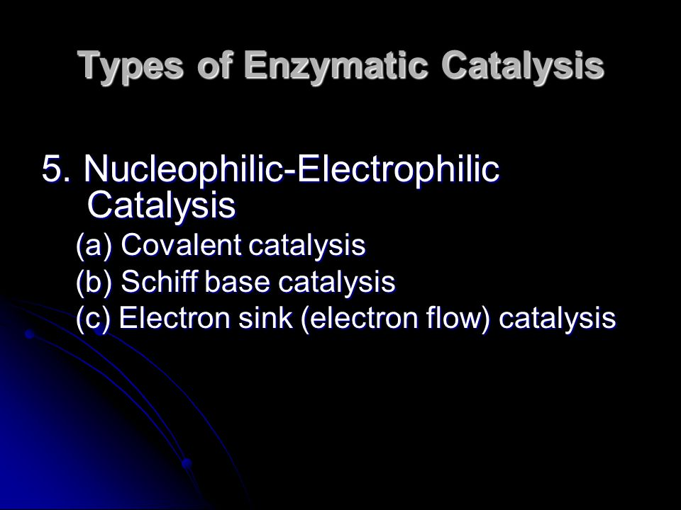 5. Nucleophilic-Electrophilic Catalysis (a) Covalent catalysis (b) Schiff base catalysis (c) Electron sink (electron flow) catalysis Types of Enzymati
