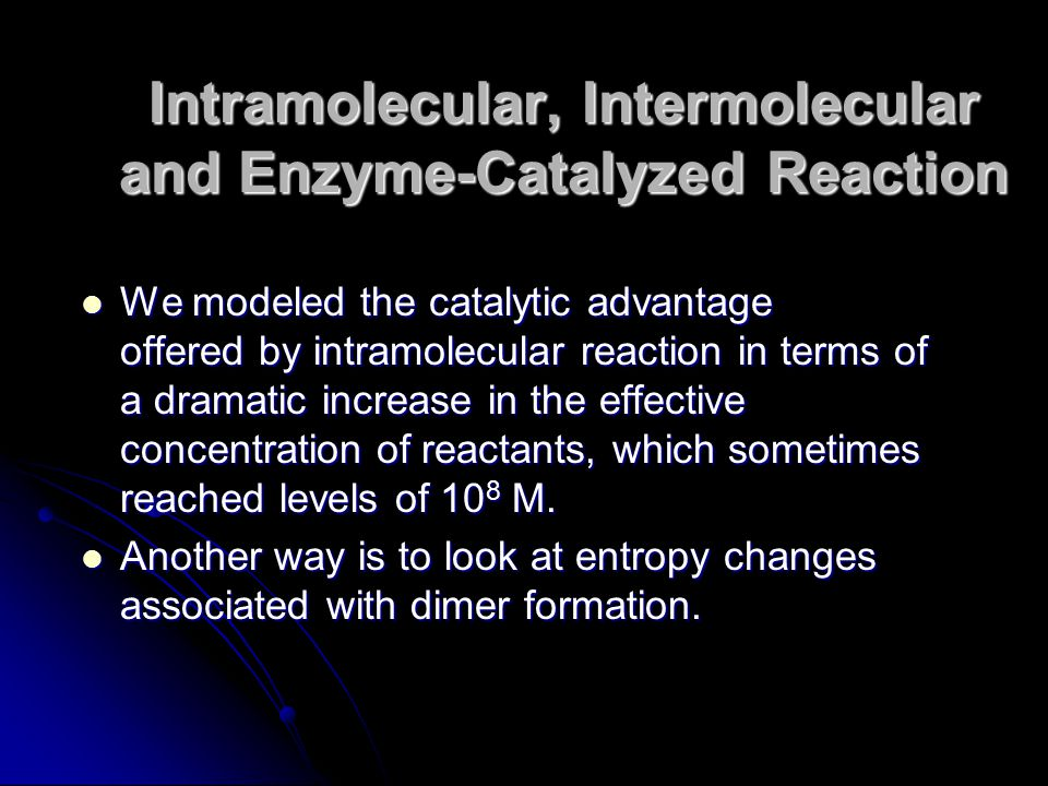 We modeled the catalytic advantage offered by intramolecular reaction in terms of a dramatic increase in the effective concentration of reactants, whi