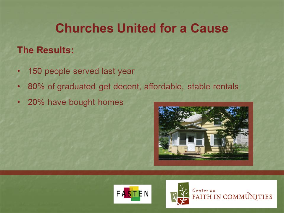 Churches United for a Cause 150 people served last year 80% of graduated get decent, affordable, stable rentals 20% have bought homes The Results: