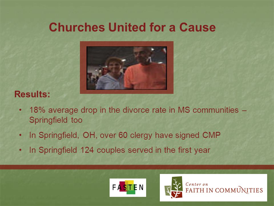 Churches United for a Cause 18% average drop in the divorce rate in MS communities – Springfield too In Springfield, OH, over 60 clergy have signed CMP In Springfield 124 couples served in the first year Results:
