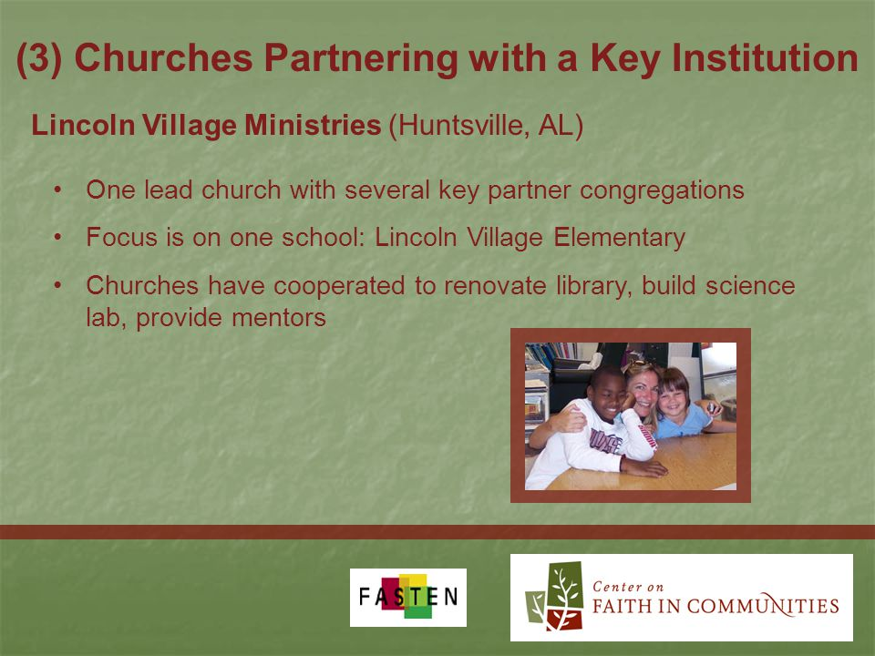 (3) Churches Partnering with a Key Institution Lincoln Village Ministries (Huntsville, AL) One lead church with several key partner congregations Focus is on one school: Lincoln Village Elementary Churches have cooperated to renovate library, build science lab, provide mentors