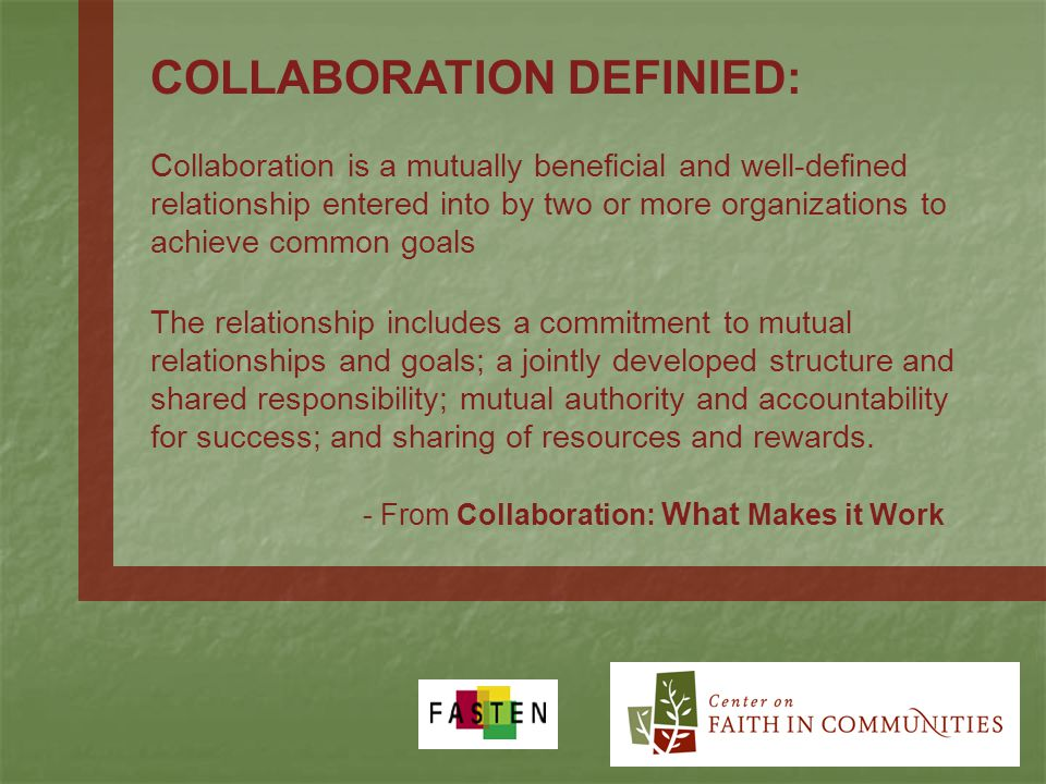 COLLABORATION DEFINIED: Collaboration is a mutually beneficial and well-defined relationship entered into by two or more organizations to achieve common goals The relationship includes a commitment to mutual relationships and goals; a jointly developed structure and shared responsibility; mutual authority and accountability for success; and sharing of resources and rewards.